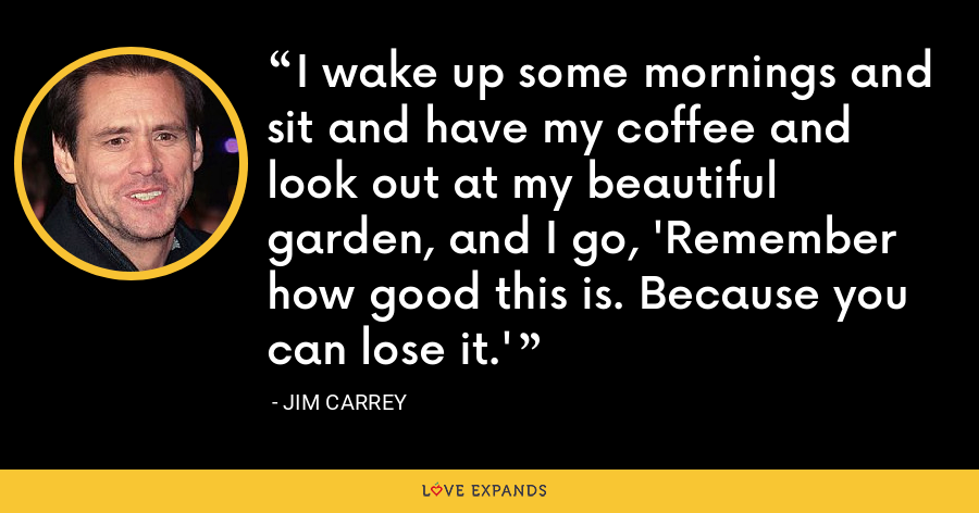 I wake up some mornings and sit and have my coffee and look out at my beautiful garden, and I go, 'Remember how good this is. Because you can lose it.' - Jim Carrey