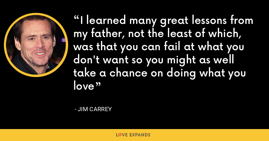 I learned many great lessons from my father, not the least of which, was that you can fail at what you don't want so you might as well take a chance on doing what you love - Jim Carrey