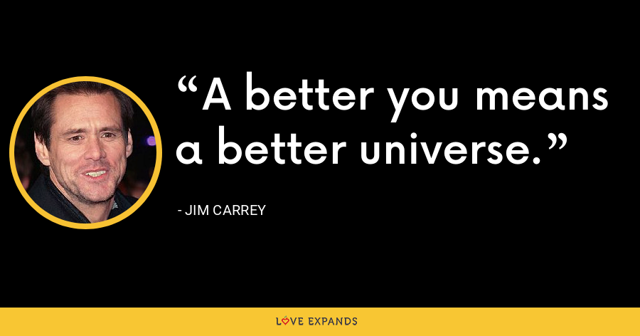 A better you means a better universe. - Jim Carrey