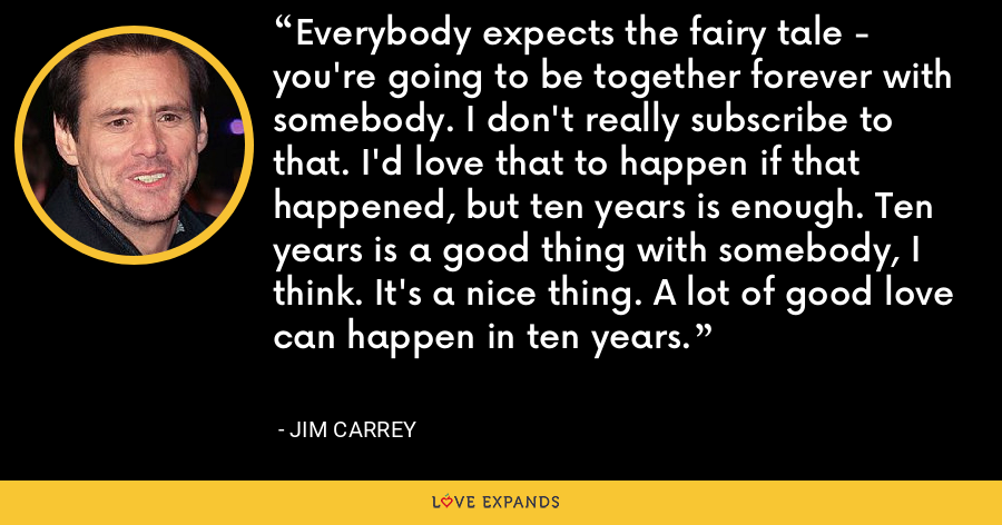Everybody expects the fairy tale - you're going to be together forever with somebody. I don't really subscribe to that. I'd love that to happen if that happened, but ten years is enough. Ten years is a good thing with somebody, I think. It's a nice thing. A lot of good love can happen in ten years. - Jim Carrey