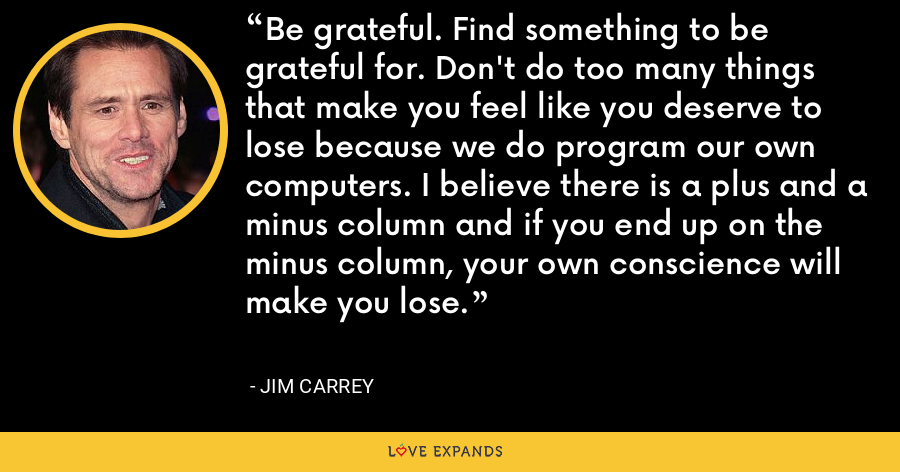 Be grateful. Find something to be grateful for. Don't do too many things that make you feel like you deserve to lose because we do program our own computers. I believe there is a plus and a minus column and if you end up on the minus column, your own conscience will make you lose. - Jim Carrey