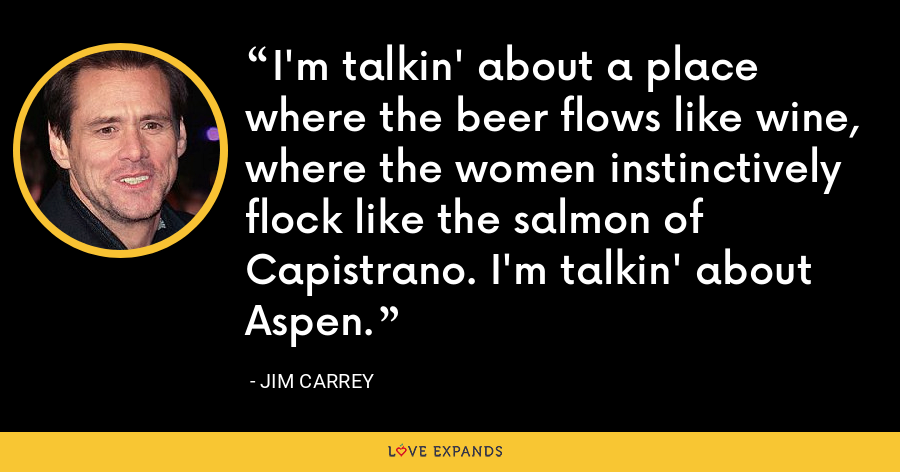 I'm talkin' about a place where the beer flows like wine, where the women instinctively flock like the salmon of Capistrano. I'm talkin' about Aspen. - Jim Carrey