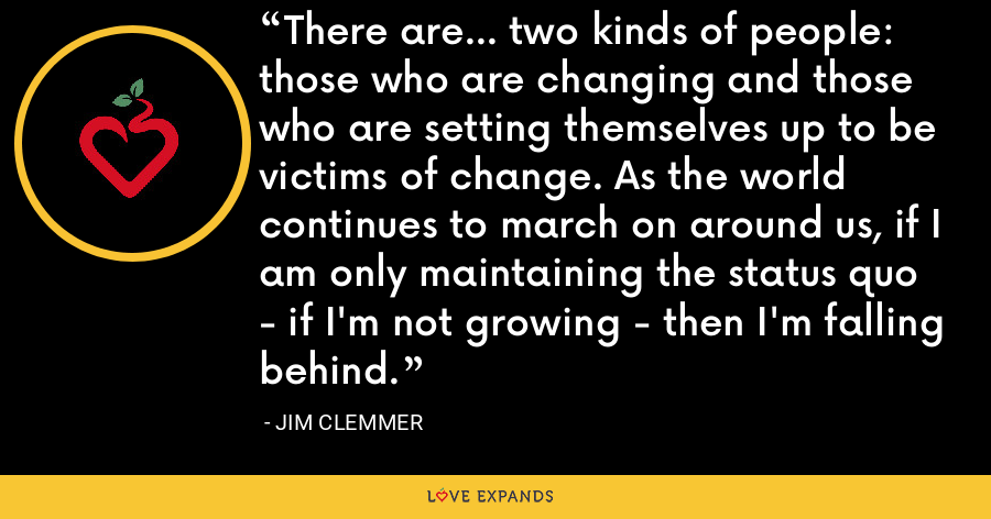 There are... two kinds of people: those who are changing and those who are setting themselves up to be victims of change. As the world continues to march on around us, if I am only maintaining the status quo - if I'm not growing - then I'm falling behind. - Jim Clemmer