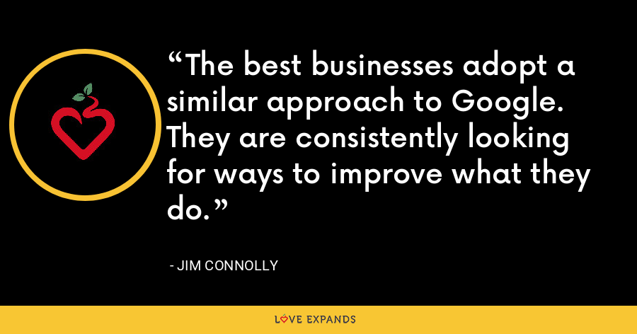 The best businesses adopt a similar approach to Google. They are consistently looking for ways to improve what they do. - Jim Connolly