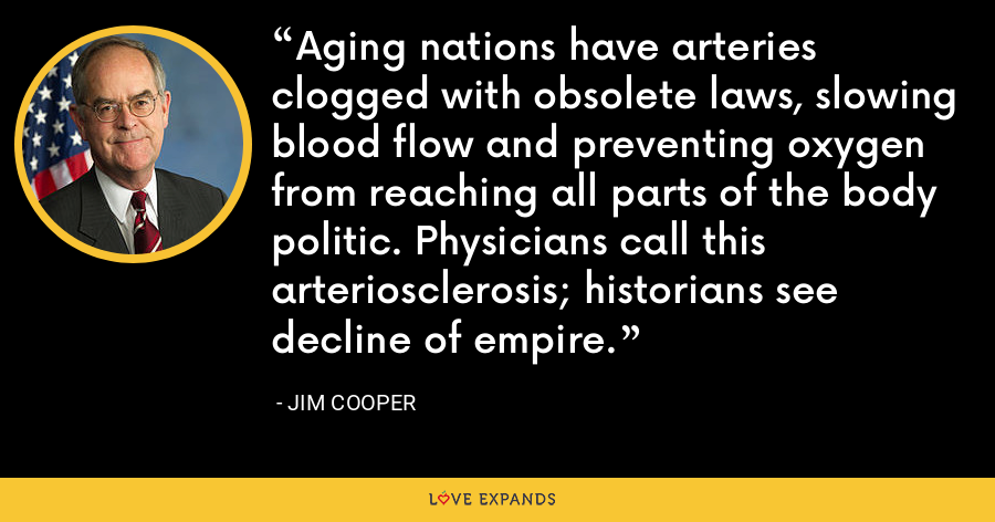 Aging nations have arteries clogged with obsolete laws, slowing blood flow and preventing oxygen from reaching all parts of the body politic. Physicians call this arteriosclerosis; historians see decline of empire. - Jim Cooper