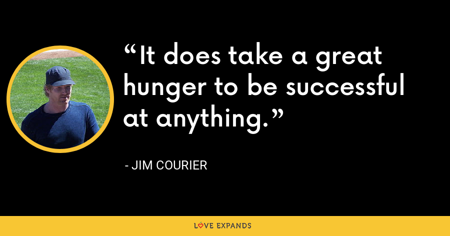 It does take a great hunger to be successful at anything. - Jim Courier