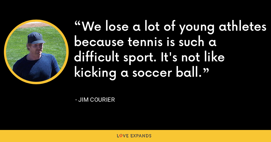 We lose a lot of young athletes because tennis is such a difficult sport. It's not like kicking a soccer ball. - Jim Courier