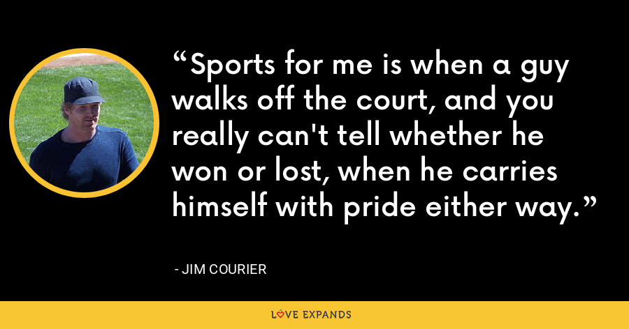 Sports for me is when a guy walks off the court, and you really can't tell whether he won or lost, when he carries himself with pride either way. - Jim Courier