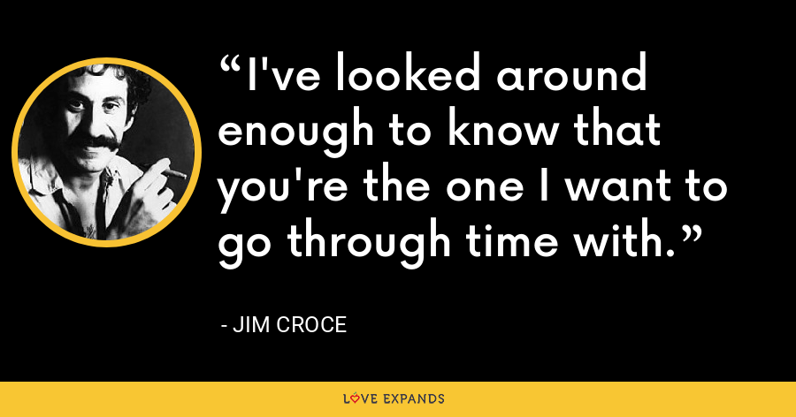 I've looked around enough to know that you're the one I want to go through time with. - Jim Croce