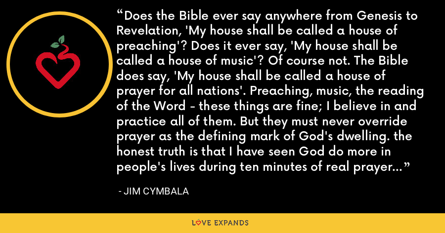 Does the Bible ever say anywhere from Genesis to Revelation, 'My house shall be called a house of preaching'? Does it ever say, 'My house shall be called a house of music'? Of course not. The Bible does say, 'My house shall be called a house of prayer for all nations'. Preaching, music, the reading of the Word - these things are fine; I believe in and practice all of them. But they must never override prayer as the defining mark of God's dwelling. the honest truth is that I have seen God do more in people's lives during ten minutes of real prayer than in ten of my sermons. - Jim Cymbala