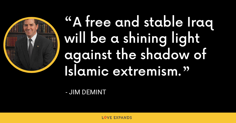 A free and stable Iraq will be a shining light against the shadow of Islamic extremism. - Jim DeMint