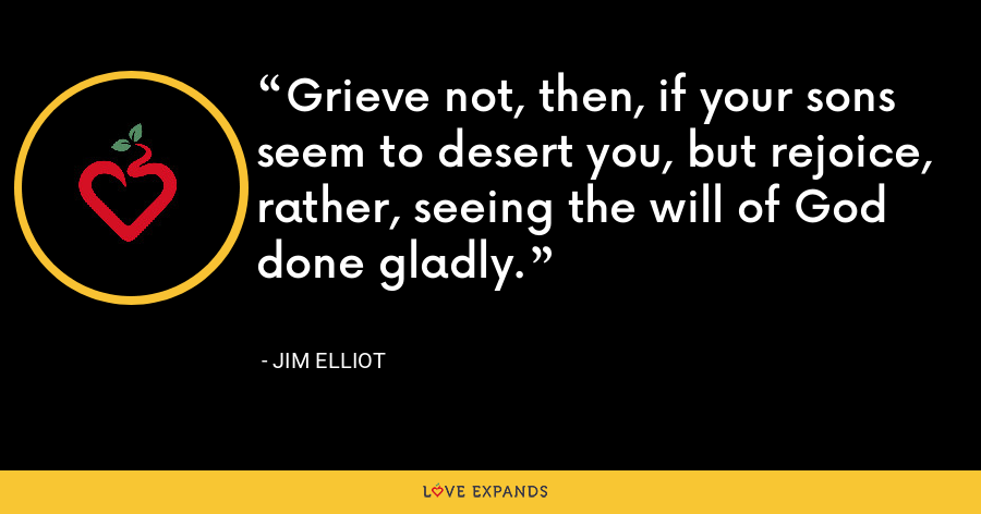 Grieve not, then, if your sons seem to desert you, but rejoice, rather, seeing the will of God done gladly. - Jim Elliot