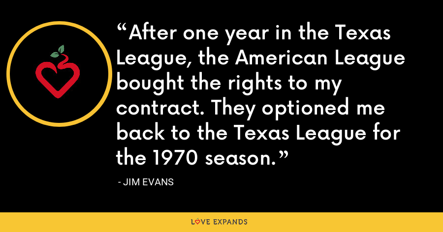 After one year in the Texas League, the American League bought the rights to my contract. They optioned me back to the Texas League for the 1970 season. - Jim Evans