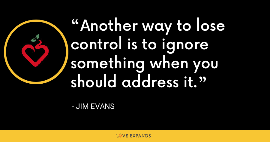 Another way to lose control is to ignore something when you should address it. - Jim Evans