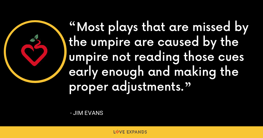 Most plays that are missed by the umpire are caused by the umpire not reading those cues early enough and making the proper adjustments. - Jim Evans