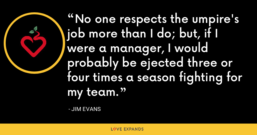 No one respects the umpire's job more than I do; but, if I were a manager, I would probably be ejected three or four times a season fighting for my team. - Jim Evans