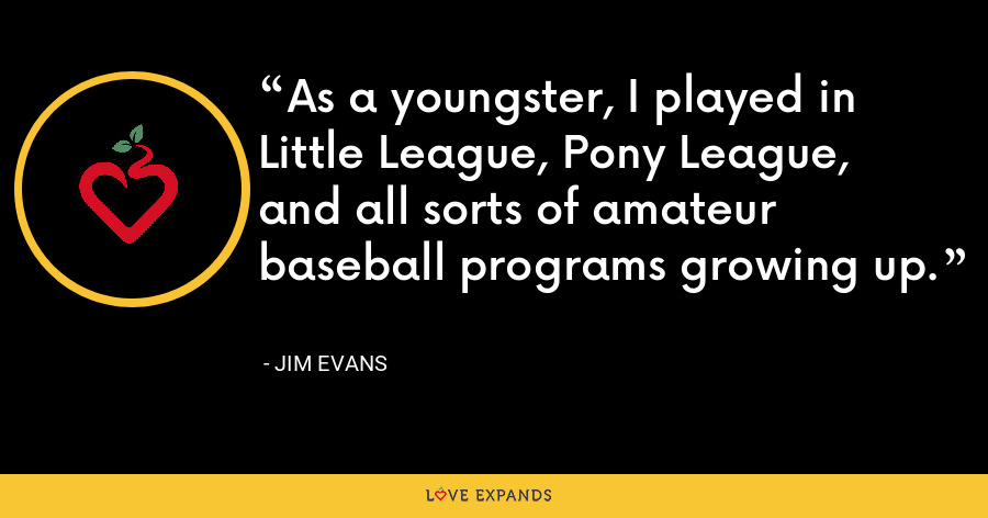 As a youngster, I played in Little League, Pony League, and all sorts of amateur baseball programs growing up. - Jim Evans
