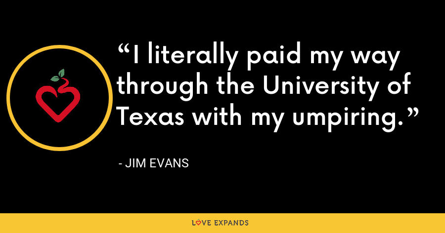 I literally paid my way through the University of Texas with my umpiring. - Jim Evans
