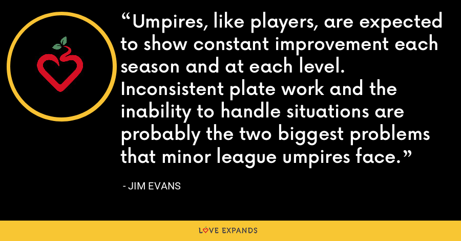 Umpires, like players, are expected to show constant improvement each season and at each level. Inconsistent plate work and the inability to handle situations are probably the two biggest problems that minor league umpires face. - Jim Evans