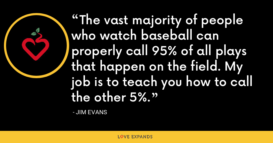 The vast majority of people who watch baseball can properly call 95% of all plays that happen on the field. My job is to teach you how to call the other 5%. - Jim Evans