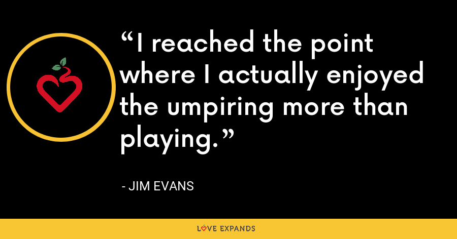 I reached the point where I actually enjoyed the umpiring more than playing. - Jim Evans