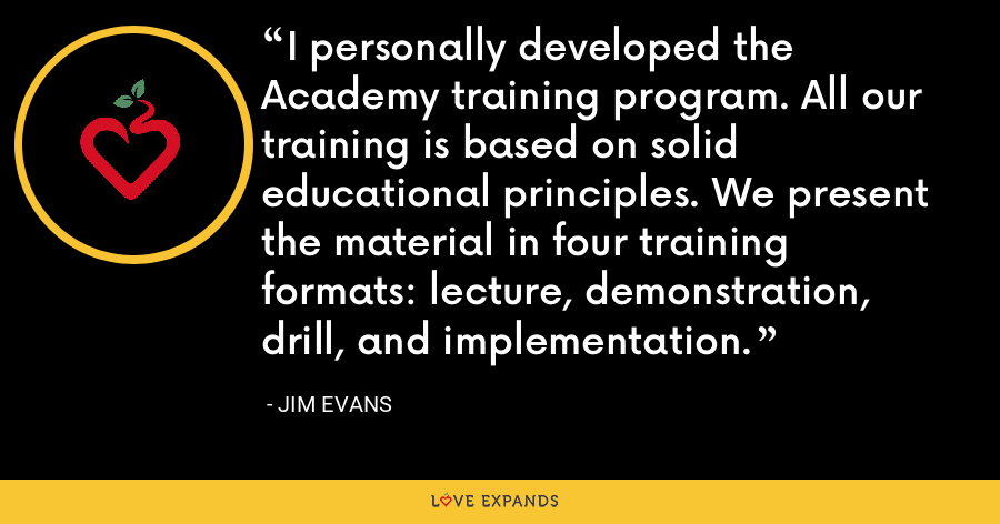 I personally developed the Academy training program. All our training is based on solid educational principles. We present the material in four training formats: lecture, demonstration, drill, and implementation. - Jim Evans