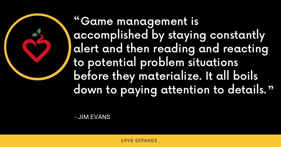Game management is accomplished by staying constantly alert and then reading and reacting to potential problem situations before they materialize. It all boils down to paying attention to details. - Jim Evans