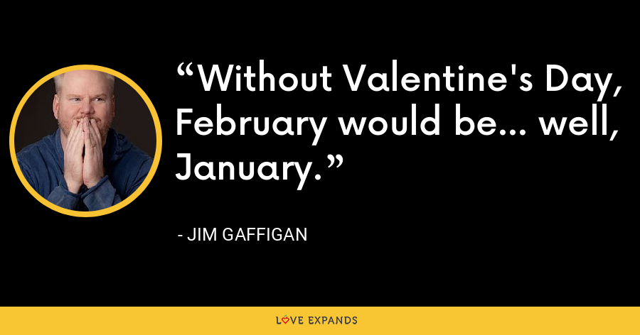 Without Valentine's Day, February would be... well, January. - Jim Gaffigan