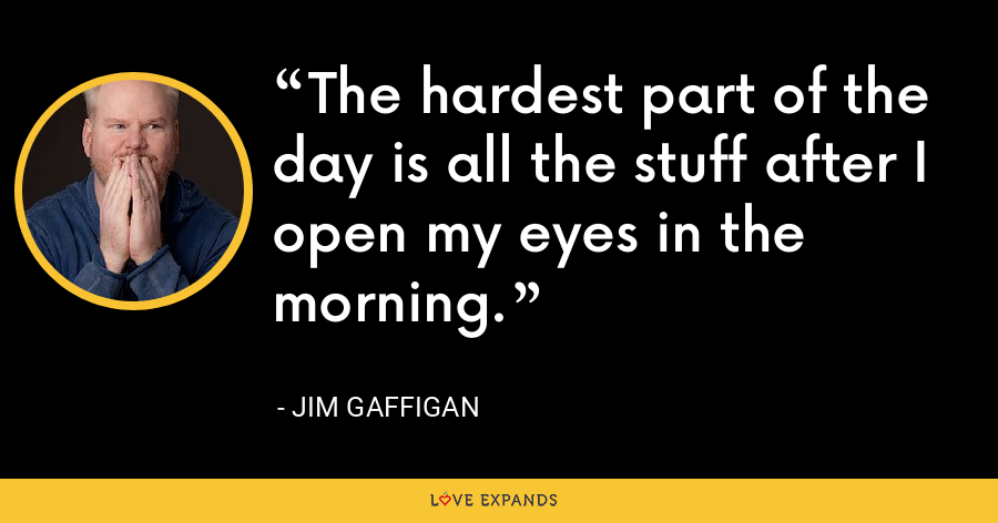 The hardest part of the day is all the stuff after I open my eyes in the morning. - Jim Gaffigan