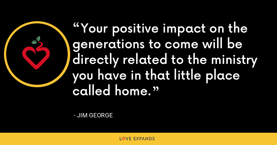 Your positive impact on the generations to come will be directly related to the ministry you have in that little place called home. - Jim George