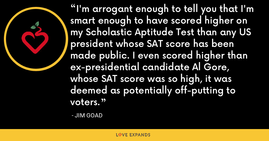 I'm arrogant enough to tell you that I'm smart enough to have scored higher on my Scholastic Aptitude Test than any US president whose SAT score has been made public. I even scored higher than ex-presidential candidate Al Gore, whose SAT score was so high, it was deemed as potentially off-putting to voters. - Jim Goad