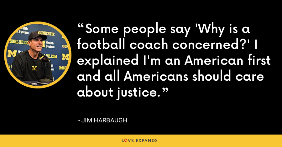 Some people say 'Why is a football coach concerned?' I explained I'm an American first and all Americans should care about justice. - Jim Harbaugh