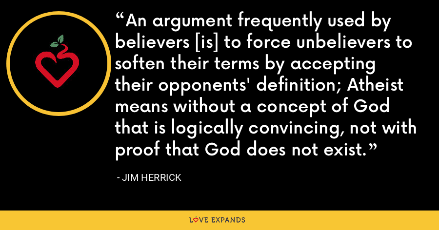 An argument frequently used by believers [is] to force unbelievers to soften their terms by accepting their opponents' definition; Atheist means without a concept of God that is logically convincing, not with proof that God does not exist. - Jim Herrick