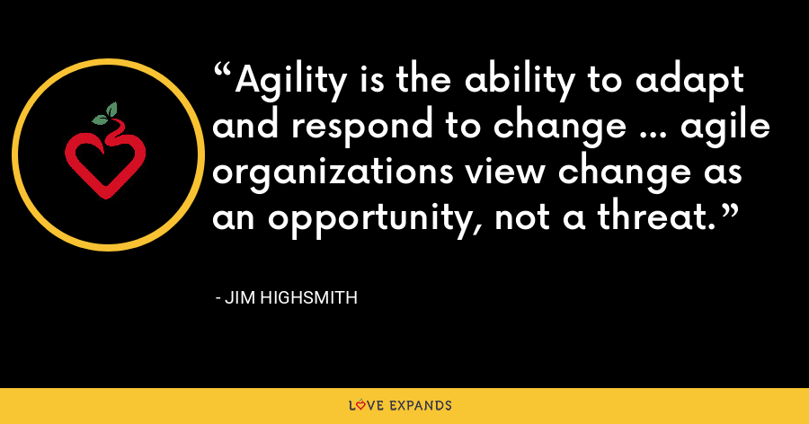 Agility is the ability to adapt and respond to change … agile organizations view change as an opportunity, not a threat. - Jim Highsmith