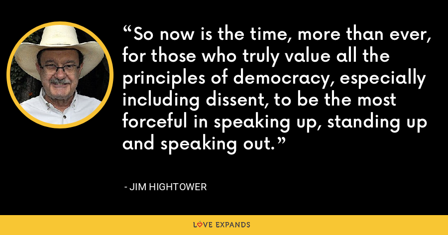 So now is the time, more than ever, for those who truly value all the principles of democracy, especially including dissent, to be the most forceful in speaking up, standing up and speaking out. - Jim Hightower