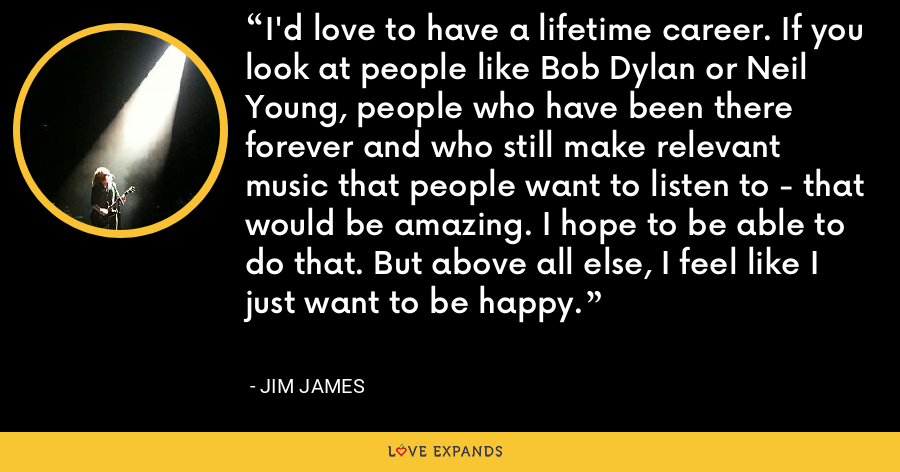 I'd love to have a lifetime career. If you look at people like Bob Dylan or Neil Young, people who have been there forever and who still make relevant music that people want to listen to - that would be amazing. I hope to be able to do that. But above all else, I feel like I just want to be happy. - Jim James