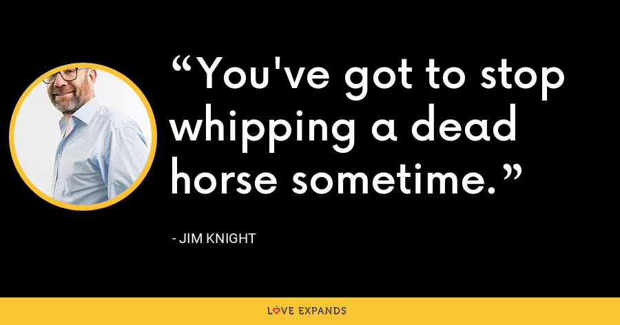 You've got to stop whipping a dead horse sometime. - Jim Knight