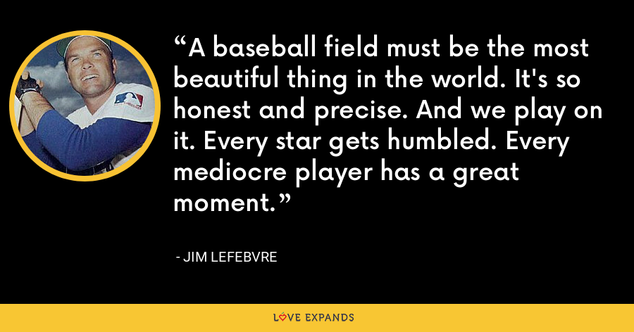 A baseball field must be the most beautiful thing in the world. It's so honest and precise. And we play on it. Every star gets humbled. Every mediocre player has a great moment. - Jim Lefebvre