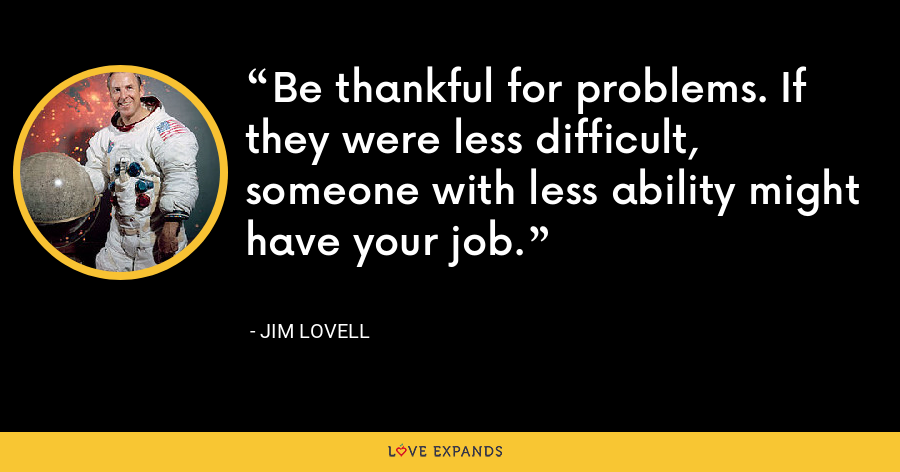 Be thankful for problems. If they were less difficult, someone with less ability might have your job. - Jim Lovell