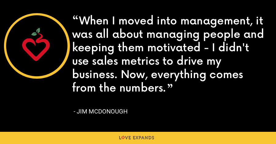 When I moved into management, it was all about managing people and keeping them motivated - I didn't use sales metrics to drive my business. Now, everything comes from the numbers. - Jim McDonough