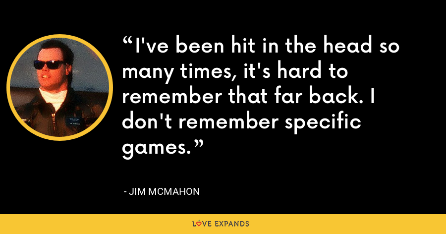 I've been hit in the head so many times, it's hard to remember that far back. I don't remember specific games. - Jim McMahon