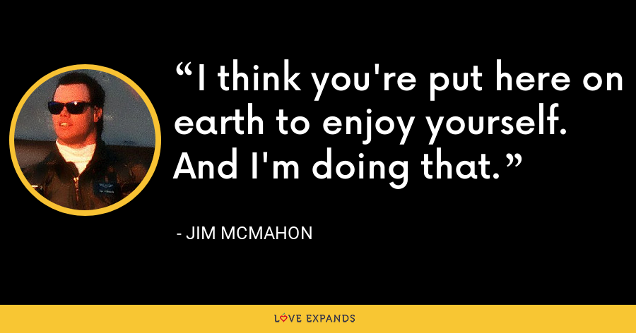 I think you're put here on earth to enjoy yourself. And I'm doing that. - Jim McMahon