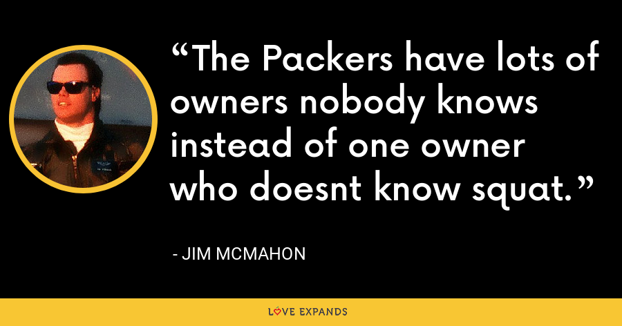 The Packers have lots of owners nobody knows instead of one owner who doesnt know squat. - Jim McMahon