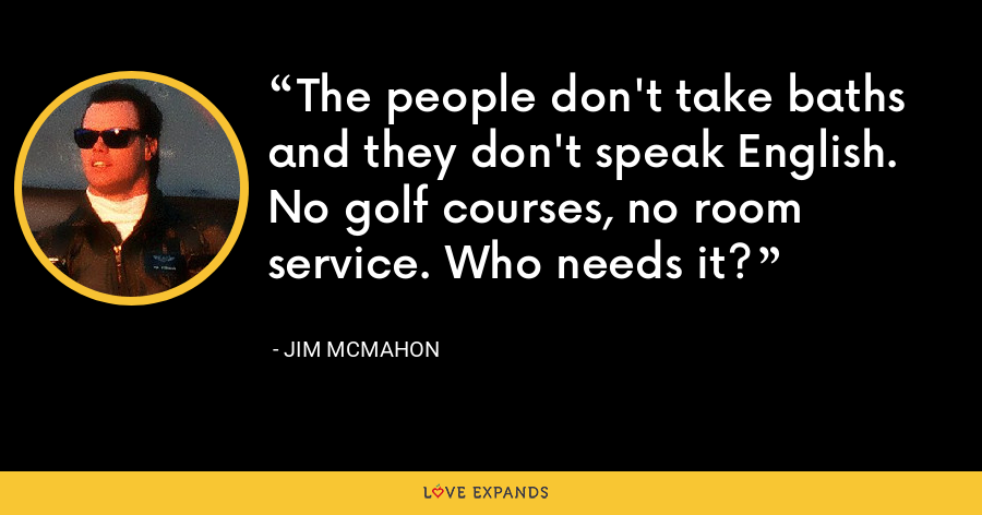 The people don't take baths and they don't speak English. No golf courses, no room service. Who needs it? - Jim McMahon