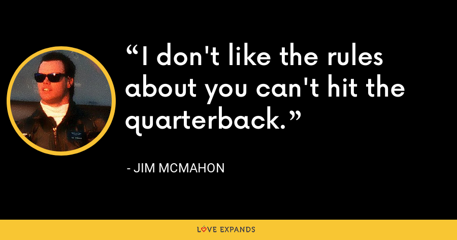 I don't like the rules about you can't hit the quarterback. - Jim McMahon