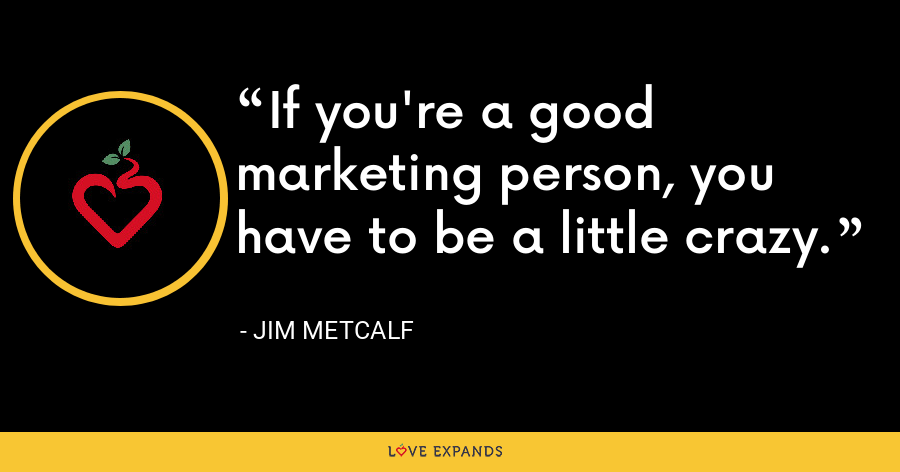 If you're a good marketing person, you have to be a little crazy. - Jim Metcalf