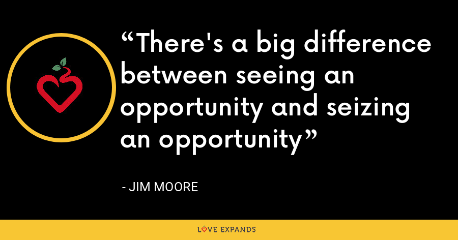There's a big difference between seeing an opportunity and seizing an opportunity - Jim Moore