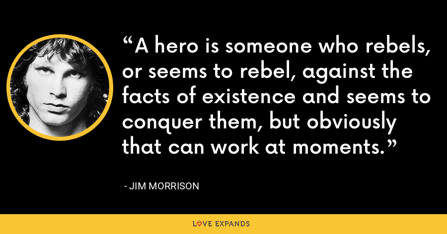 A hero is someone who rebels, or seems to rebel, against the facts of existence and seems to conquer them, but obviously that can work at moments. - Jim Morrison