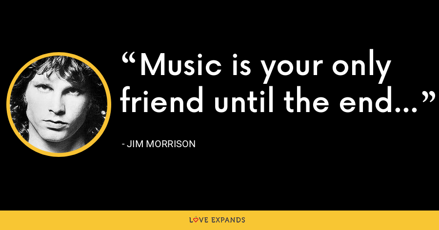 Music is your only friend until the end... - Jim Morrison