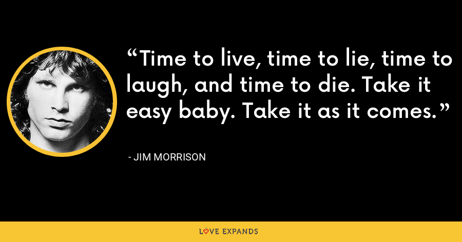 Time to live, time to lie, time to laugh, and time to die. Take it easy baby. Take it as it comes. - Jim Morrison
